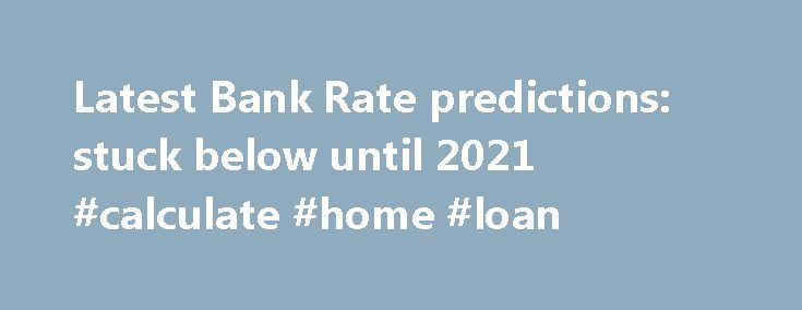 Latest Bank Rate predictions: stuck below until 2021 #calculate #home #loan http://mortgages.remmont.com/latest-bank-rate-predictions-stuck-below-until-2021-calculate-home-loan/  #mortgage rate predictions # Latest Bank Rate predictions: stuck below 0.5pc until 2021 15 April 2016 • 1:05pm T he Brexit vote has rendered earlier predictions about changes to Bank Rate redundant as markets move from trying to predict when … Continue reading →