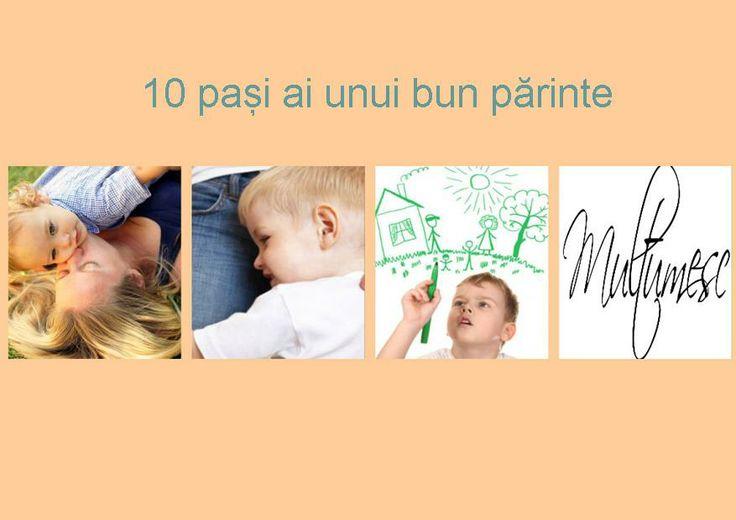 """10 pași ai unui bun părinte: 1.Când plânge, sărută-l. 2.Când îi este teamă, îmbrățișează-l. 3.Când întreabă, răspunde-i. 4.Când îți povestește, ascultă-l.  5.Când este curios, lasă-l să exploreze. 6.Când îi vei spune """"te rog"""" și """"mulțumesc"""" o va face și el. 7.Când ai încredere în el, va avea și el. 8.Când greșește, explică-i calm. 9.Când ai nevoie de el, cere-i ajutorul.  10.Când tu le dai un bun exemplu, va avea pe cine imita când va fi și el #părinte."""