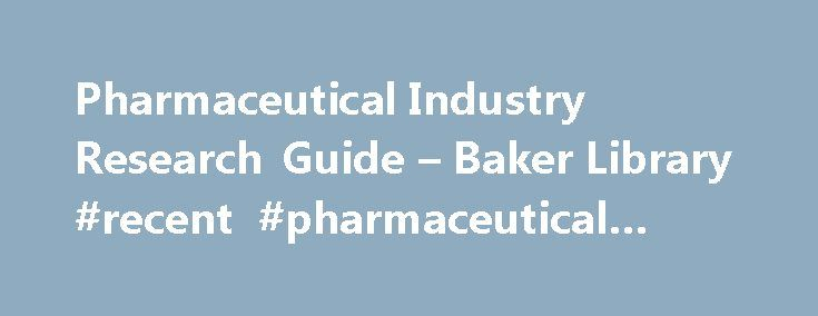 Pharmaceutical Industry Research Guide – Baker Library #recent #pharmaceutical #news http://pharma.remmont.com/pharmaceutical-industry-research-guide-baker-library-recent-pharmaceutical-news/  #pharmaceutical industry research # Pharmaceuticals A great starting place for research on the pharmaceuticals industry; this guide points to the best resources available to the HBS community. Ernst & Young Industries: Pharmaceuticals Includes free industry reports, surveys of executives, and…