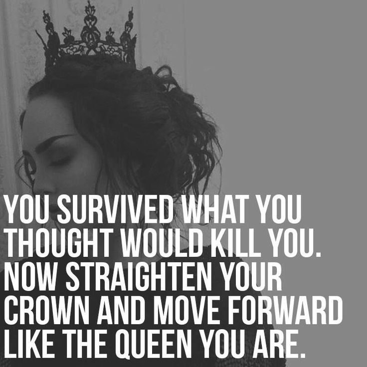 You survived what you thought would kill you. Now straighten your crown and move forward like the queen you are.