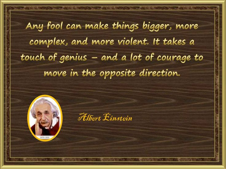 Any fool can make things bigger, more complex, and more violent. It takes a touch of genius – and a lot of courage to move in the opposite direction.