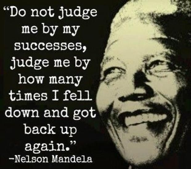 Do not judge me by how many times I fell down and got back up again. #mandela #quote
