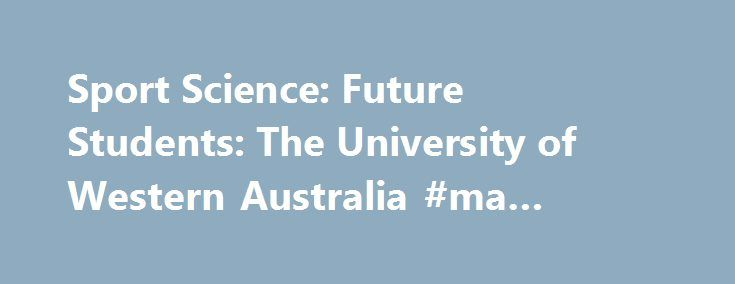 Sport Science: Future Students: The University of Western Australia #ma #degree http://degree.remmont.com/sport-science-future-students-the-university-of-western-australia-ma-degree/  #sport science degree # Sport Science How to apply We have two intakes of undergraduate students each year: Semester One (commencing in late February) and Semester Two (commencing in late July/early August). Semester one entry Australian citizens or permanent residents,…