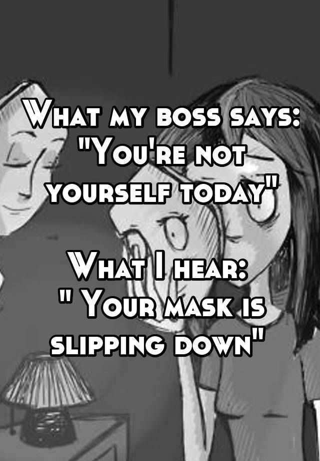 """""""What my boss says: """"You're not yourself today""""  What I hear:  """" Your mask is slipping down"""" """""""