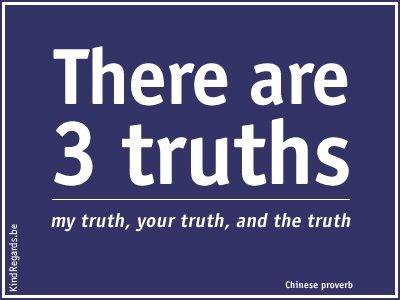 There are 3 truths. My thruth, your truth and the truth.