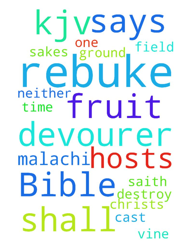 """The Bible says in Malachi 3:11 (KJV) """"And I will rebuke - The Bible says in Malachi 311 KJV And I will rebuke the devourer for your sakes, and he shall not destroy the fruits of your ground; neither shall your vine cast her fruit before the time in the field, saith the Lord of hosts. Dear God, in the Name of our Lord Jesus Christ, please rebuke the devourer for each one of us praying here. Thank You Lord God of Hosts. In Jesus Christs Name amen Posted at: https://prayerrequest.com/t/Htu…"""