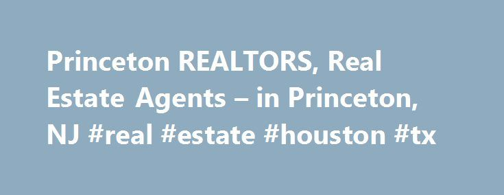 Princeton REALTORS, Real Estate Agents – in Princeton, NJ #real #estate #houston #tx http://real-estate.remmont.com/princeton-realtors-real-estate-agents-in-princeton-nj-real-estate-houston-tx/  #princeton nj real estate # Princeton, NJ REALTORS and Real Estate Agents Graduate, REALTOR® Institute Princeton real estate agents and brokers who are Princeton REALTORS have a wealth of experience, knowledge and skills that could prove beneficial when it comes to helping you buy or sell a home. A…