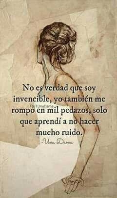 No es verdad que soy invencible, yo también me rompo en mil pedazos, sólo que aprendí a no hacer mucho ruido