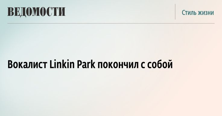 Вокалист Linkin Park Честер Беннингтон покончил с собой  https://www.vedomosti.ru/lifestyle/news/2017/07/20/725033-vokalist-linkin