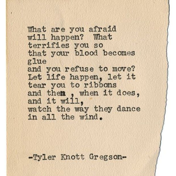 """What are you afraid will happen? What terrifies you so that your blood becomes glue and you refuse to move? Let life happen, let it tear you to ribbons and then, when it does and it will, watch the way they dance in all the wind."" — Tyler Knott Gregson"