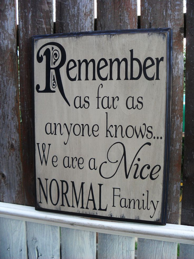 REMEMBER AS FAR AS ANYONE KNOWS WE'RE A NICE, NORMAL FAMILY....BUT....don't look to deeply there are many skeleton in their closets that need tending too - which they'd have more time if they kept their nose, jealousy and judgmental ideas out of everyone else's house....and tended to their own business
