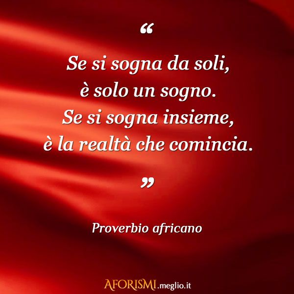 Se si sogna insieme alla persona giusta è realtà raggiunta(Gian)  .............................. If we dream together with the right person is actually reached
