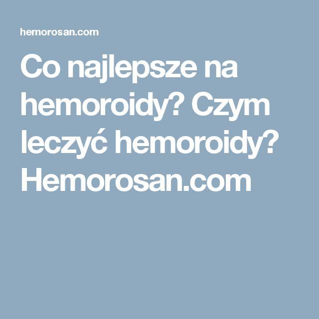 Co najlepsze na hemoroidy? Czym leczyć hemoroidy? Hemorosan.com
