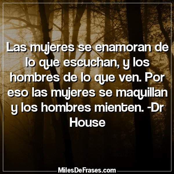 Las mujeres se enamoran de lo que escuchan y los hombres de lo que ven. Por eso las mujeres se maquillan y los hombres mienten. -Dr House