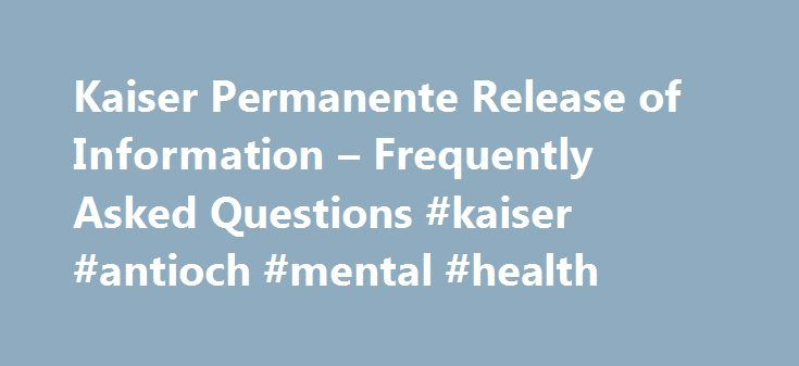 Kaiser Permanente Release of Information – Frequently Asked Questions #kaiser #antioch #mental #health http://albuquerque.remmont.com/kaiser-permanente-release-of-information-frequently-asked-questions-kaiser-antioch-mental-health/  # Frequently Asked Questions regarding Release of Information in Oregon Washington What is the difference between Release of Information Department and the Medical Records Department? The Release of Information department facilitates releasing medical information…