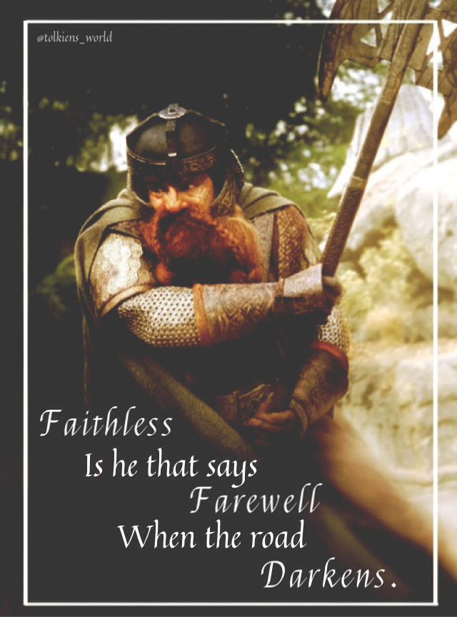 """My favorite Gimli quote... """"Faithless is he that says farewell when the road darkens."""""""