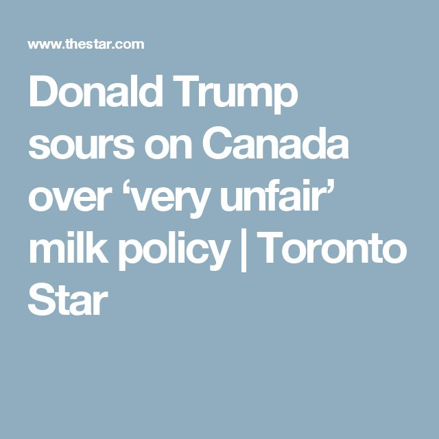 Donald Trump sours on Canada over 'very unfair' milk policy | Toronto Star