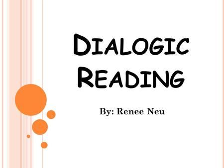 D IALOGIC R EADING By: Renee Neu. W HAT IS D IALOGIC R EADING ? Dialogic reading is a concept based on the work of Dr. Grover Whitehurst and the Stony.