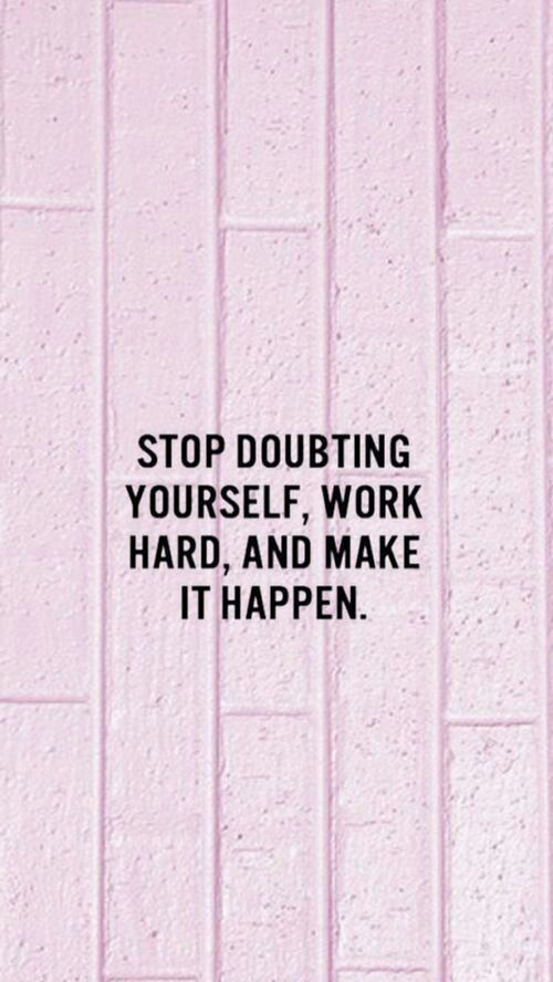 Stop doubting yourself, work hard, and make it happen!
