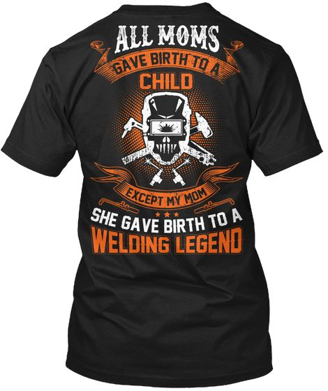 92300c72 My Mom Gave Birth To A Welding Legend Black T-Shirt Back|Welder Has ...