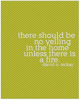 """""""There should be no yelling in the home unless there is a fire."""" - David O. McKay"""