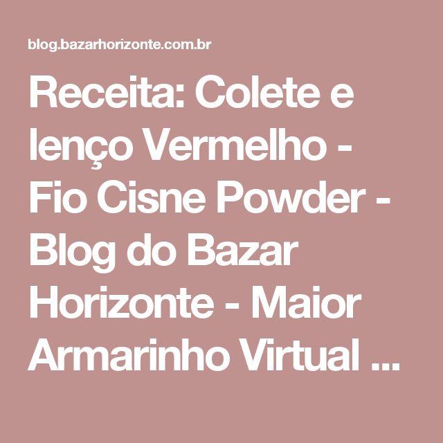 Receita: Colete e lenço Vermelho - Fio Cisne Powder - Blog do Bazar Horizonte - Maior Armarinho Virtual do Brasil
