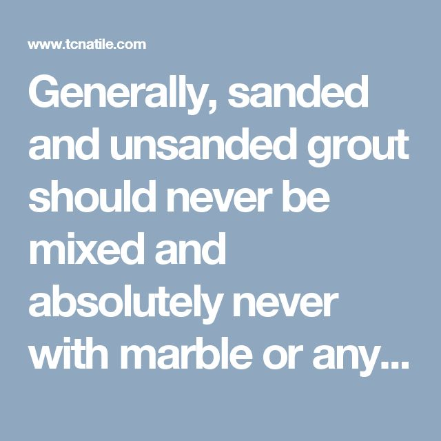 "Generally, sanded and unsanded grout should never be mixed and absolutely never with marble or any other surface that can be scratched by the sand in grout (note: marble is a cut product, manufactured to extremely tight tolerances and usually designed to be installed with 1/16"" spacing)."