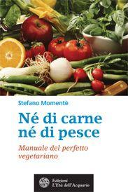Consiglio #senzalatte: Né di carne né di pesce. Manuale del perfetto vegetariano di Stefano Momentè