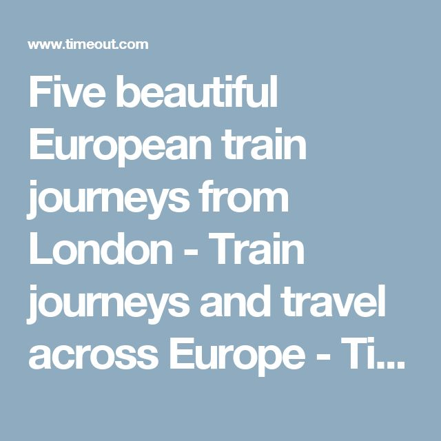 Five beautiful European train journeys from London - Train journeys and travel across Europe - Time Out London travel