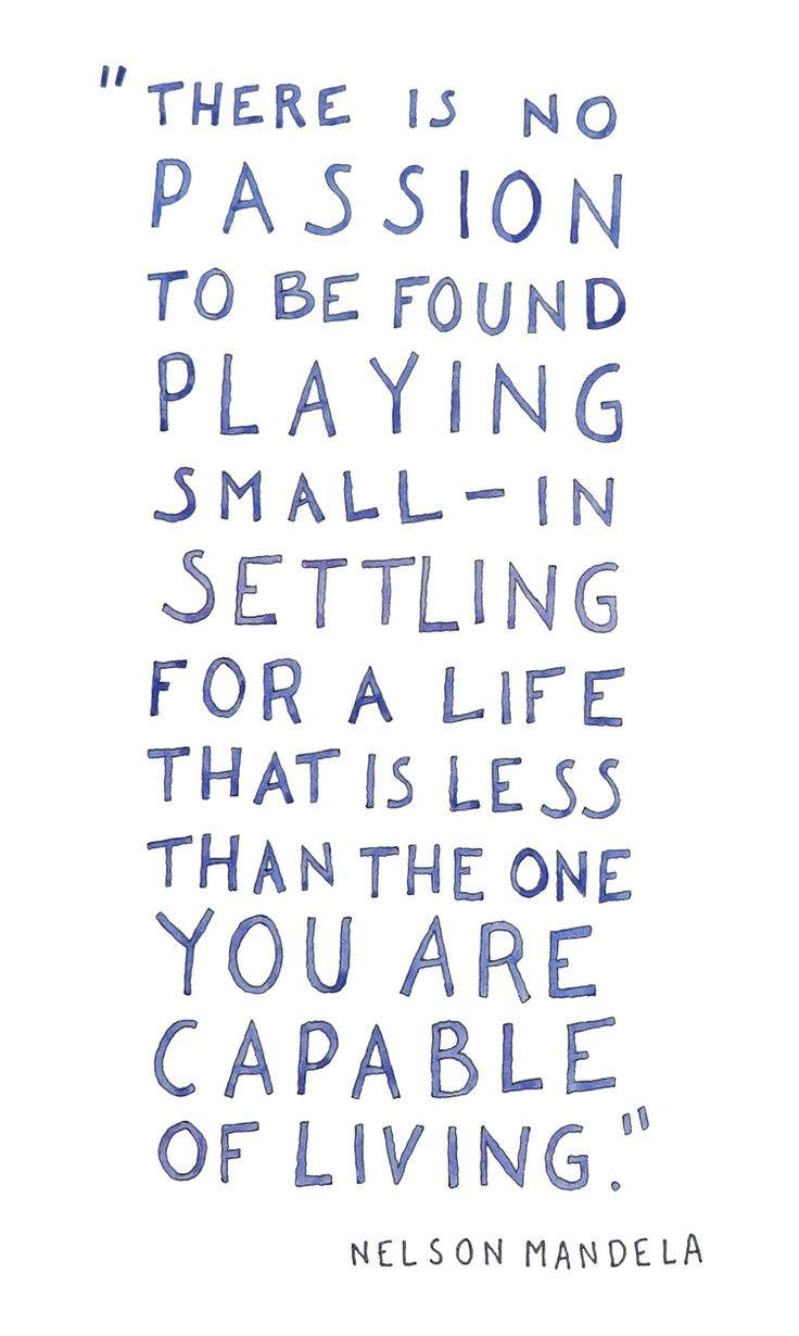 No lesson to be found in playing small. In settling for a life less than you are capable of.