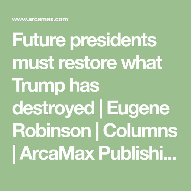 Future presidents must restore what Trump has destroyed | Eugene Robinson | Columns | ArcaMax Publishing