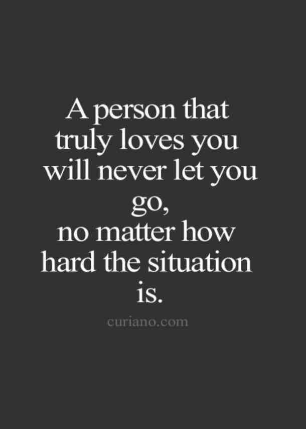 """A person that truly loves you will never let you go, no matter how hard the situation is."""