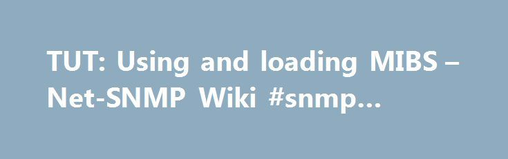 TUT: Using and loading MIBS – Net-SNMP Wiki #snmp #header http://columbus.remmont.com/tut-using-and-loading-mibs-net-snmp-wiki-snmp-header/  # TUT:Using and loading MIBS Contents Using local MIBs The net-snmp tools can translate numeric object identifies (OIDs) into textual object identifiers using the MIB description files. The net-snmp toolkit provides a few of the standard MIBs, but certainly doesn't contain all the MIBs known to man. First off, you should know about the paths that the…