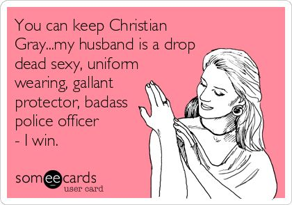 You can keep Christian Gray...my husband is a drop dead sexy, uniform wearing, gallant protector, badass police officer - I win.