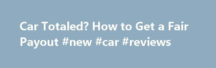 Car Totaled? How to Get a Fair Payout #new #car #reviews http://usa.remmont.com/car-totaled-how-to-get-a-fair-payout-new-car-reviews/  #value of vehicle # Totaled car? Bag a car insurance payout Being in a serious car accident is lousy enough, but if the car insurance company deems your car a total wreck, you may be in for a serious wake-up call when you discover the amount of your payout check. Here's how to negotiate a fair price for your totaled car so you can buy a suitable replacement…
