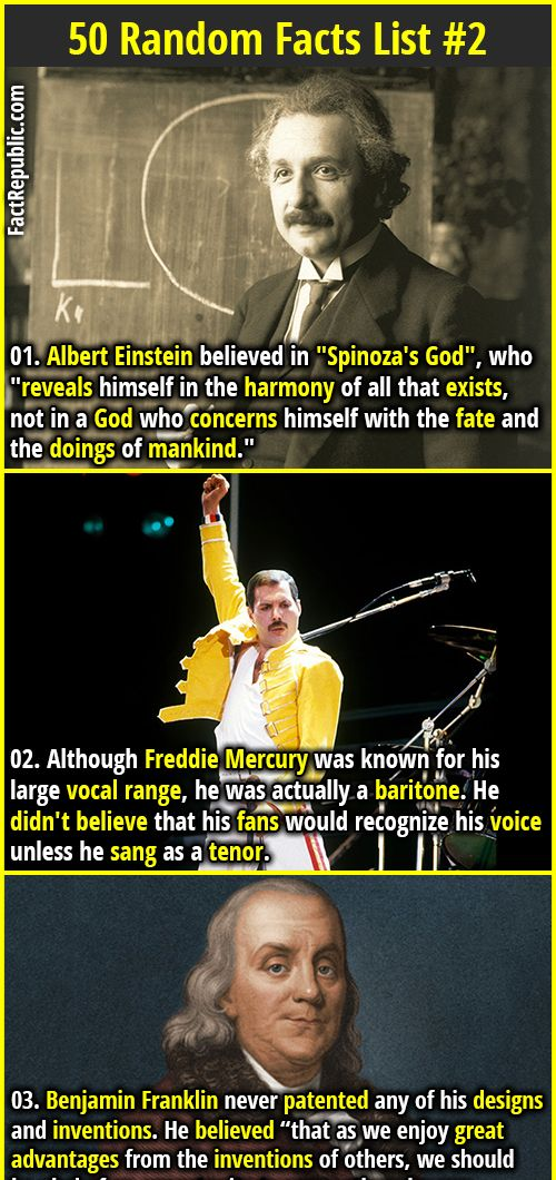 "1. Albert Einstein believed in ""Spinoza's God"", who ""reveals himself in the harmony of all that exists, not in a God who concerns himself with the fate and the doings of mankind."" 2. Although Freddie Mercury was known for his large vocal range, he was actually a baritone. He didn't believe that his fans would recognize his voice unless he sang as a tenor."