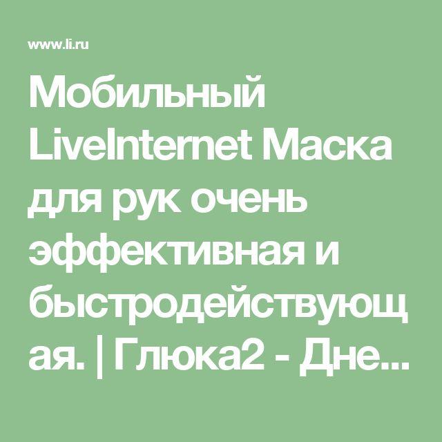 Мобильный LiveInternet Маска для рук очень эффективная и быстродействующая.  | Глюка2 - Дневник Глюка2 |