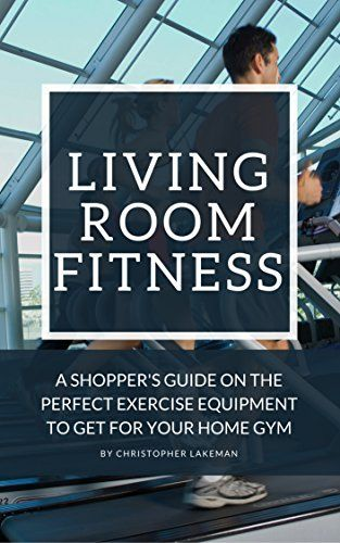 Living Room Fitness A Shoppers Guide On The Perfect Exercise Equipment To Get For Your Home Gym Series Guides Are You Loo