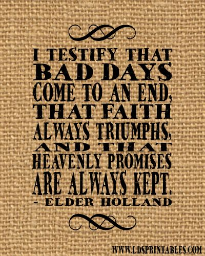 Free LDS Printable: Bad Days Will Come to an End by Jeffrey R. Holland. Great quote! Faith always triumphs.