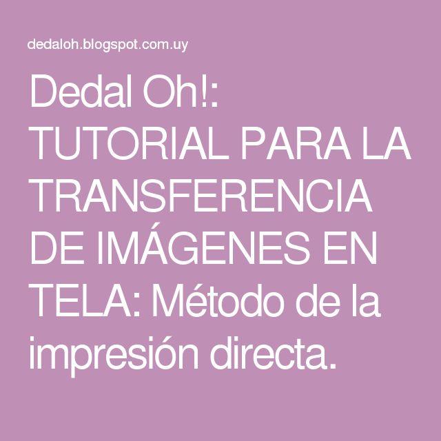 Dedal Oh!: TUTORIAL PARA LA TRANSFERENCIA DE IMÁGENES EN TELA: Método de la impresión directa.