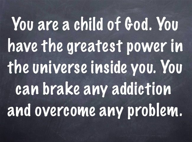 You are a child of God. You have the greatest power in the universe inside