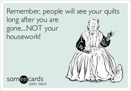 Remember, people will see your quilts long after you are gone....NOT your housework!