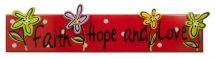 PLAQUE:  FAITH, HOPE AND LOVE. Brighten up any room with the vivid colours & inspirational messages of these multicoloured plaques. Wooden plaques with hooks for hanging purposes: 502mm x 29mm x 117mm.