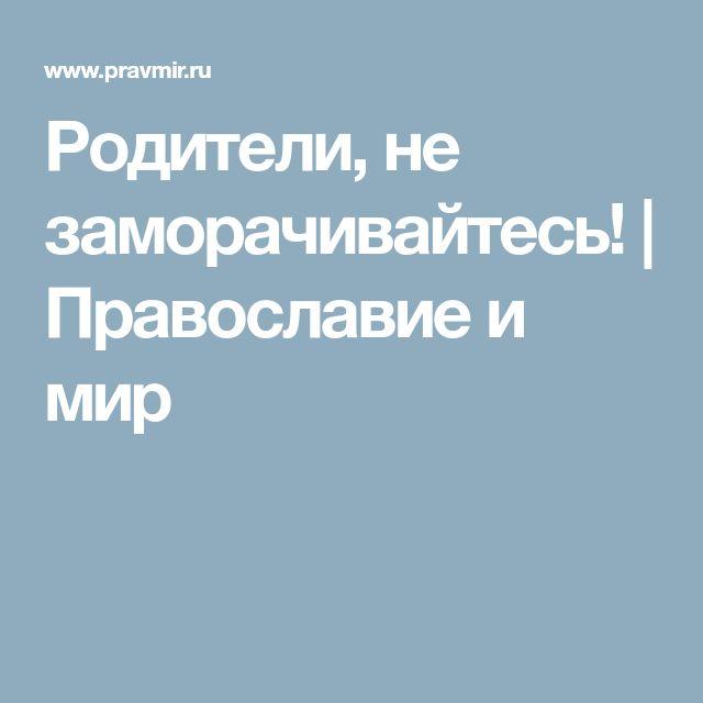 Родители, не заморачивайтесь! | Православие и мир