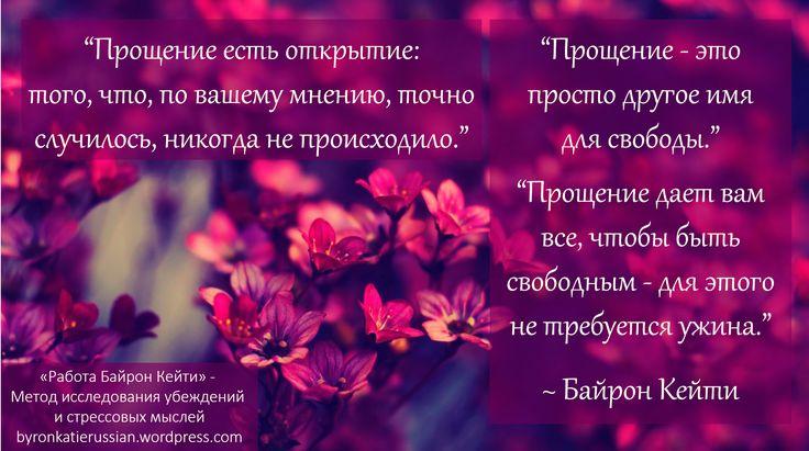 «Прощение есть открытие: того, что, по вашему мнению, точно случилось, никогда не происходило.» «Прощение — это просто другое имя для свободы.» «Прощение дает вам все, чтобы быть свободным — для этого не требуется ужина.» ~ Байрон Кейти
