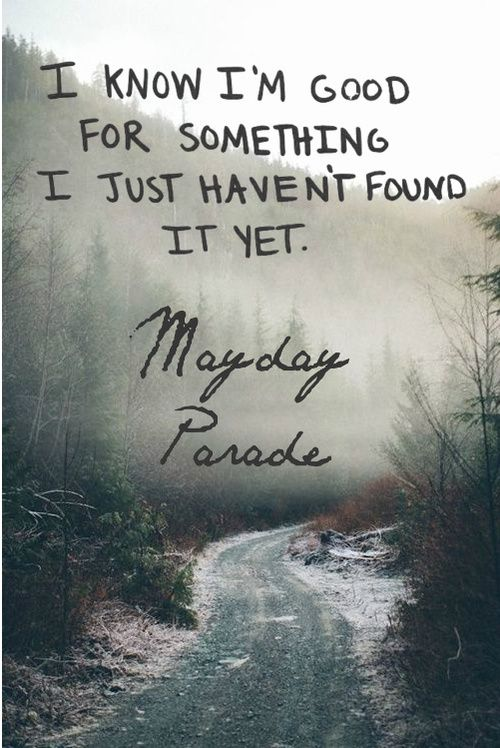 I know I'm good for something / I just haven't found it yet - Mayday Parade