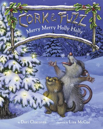 MERRY MERRY HOLLY HOLLY by Dori Chaconas, Illustrated ny Lisa McCue -- Celebrate ten years of Cork & Fuzz with the best friends' first-ever picture book–a lovely holiday tale.