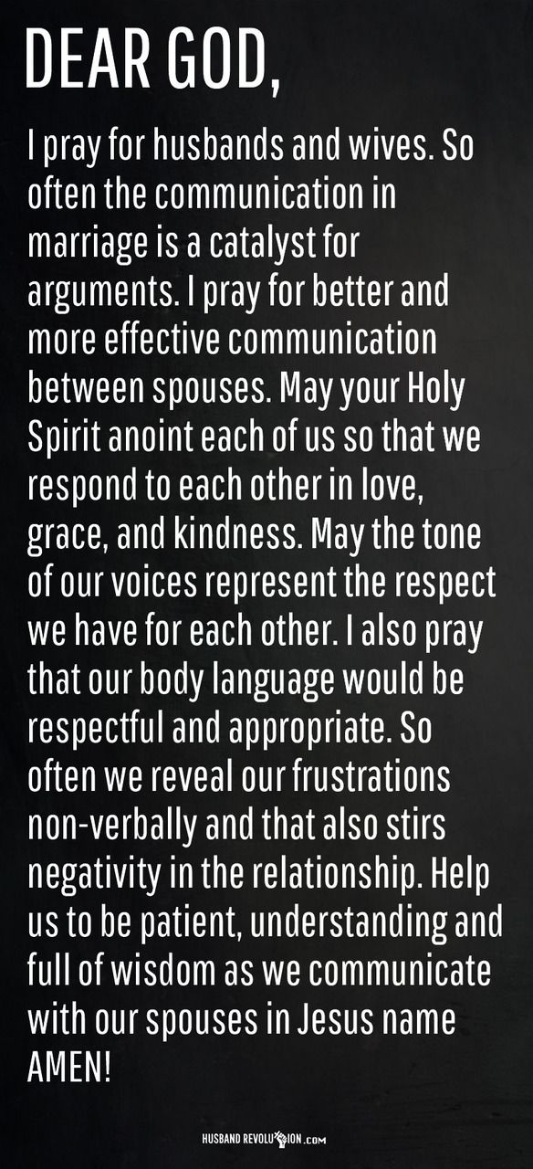 Prayer: Better Communication Between Spouses Dear Lord,  I pray for husbands and wives. So often the communication in marriage is a catalyst for arguments. I pray for better and more effective communication between spouses. May your Holy Spirit anoint each of us so that we respond to each other in love, grace, and kindness. May the tone of our voices represent the respect we have for each other. I also pray that our body language would be respectful and appropriate. So often we reveal our…