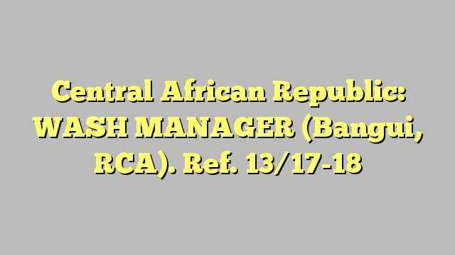 Central African Republic: WASH MANAGER (Bangui, RCA). Ref. 13/17-18