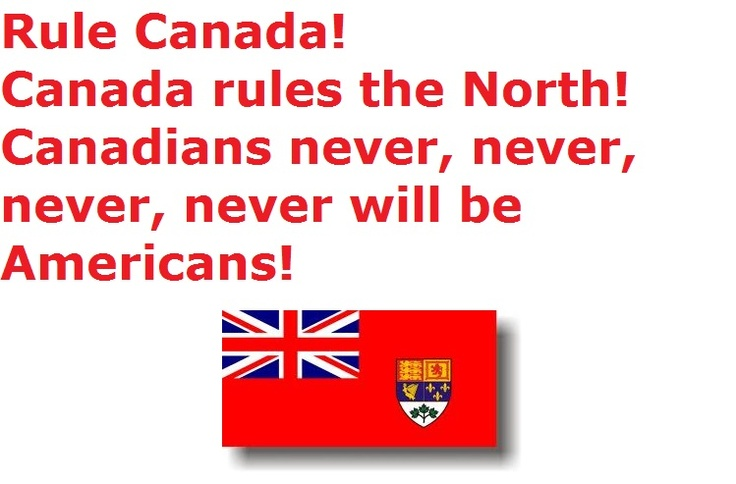 Rule Canada!  Canadians Rule the North!  Canadians never, never, never, never will be Americans!